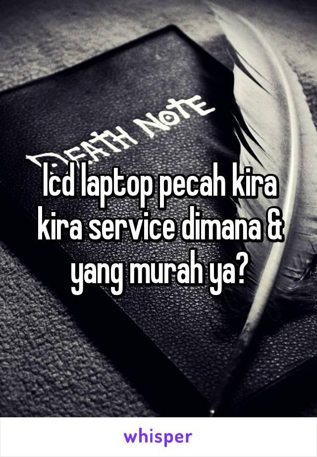 lcd laptop pecah kira kira service dimana & yang murah ya?
