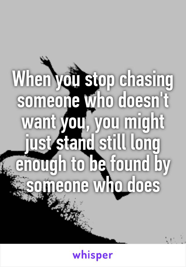 When you stop chasing someone who doesn't want you, you might just stand still long enough to be found by someone who does