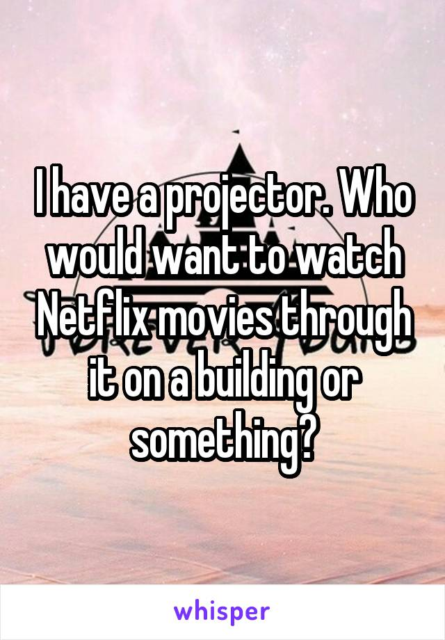 I have a projector. Who would want to watch Netflix movies through it on a building or something?