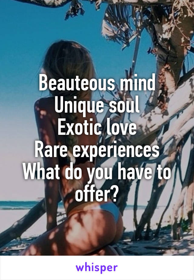 Beauteous mind Unique soul Exotic love Rare experiences What do you have to offer?
