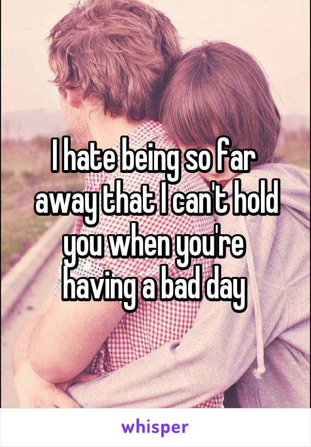 I hate being so far  away that I can't hold you when you're  having a bad day