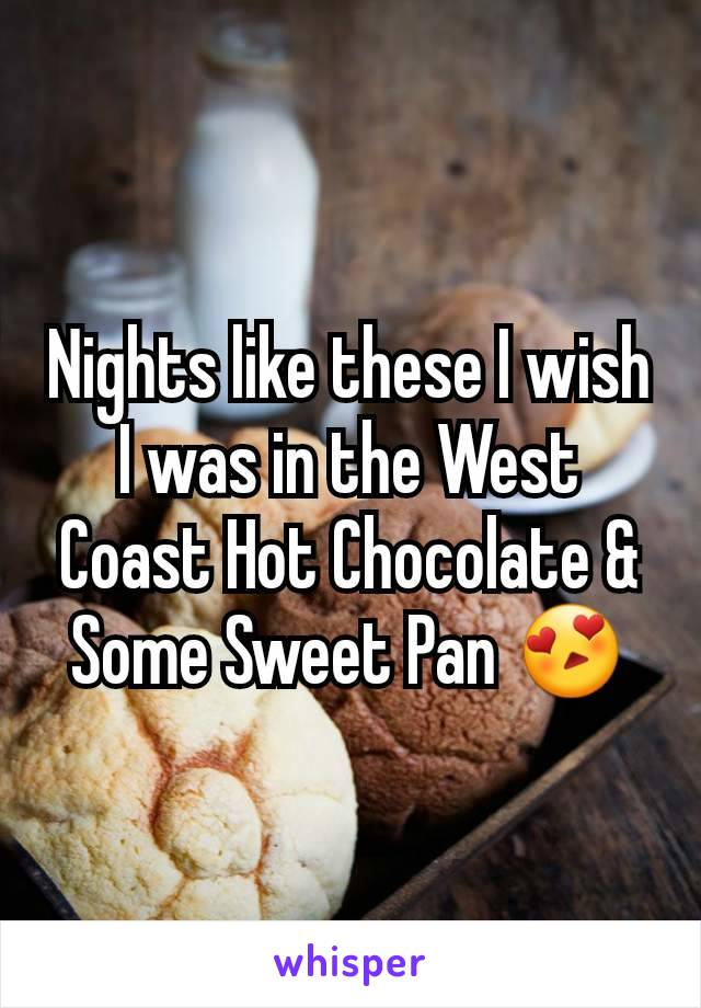 Nights like these I wish I was in the West Coast Hot Chocolate & Some Sweet Pan 😍