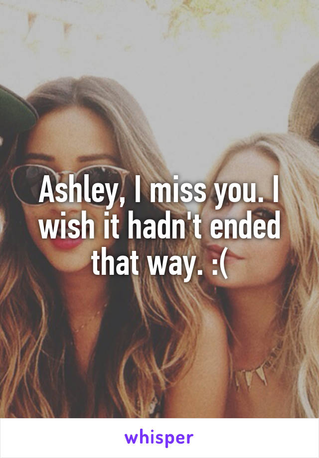 Ashley, I miss you. I wish it hadn't ended that way. :(