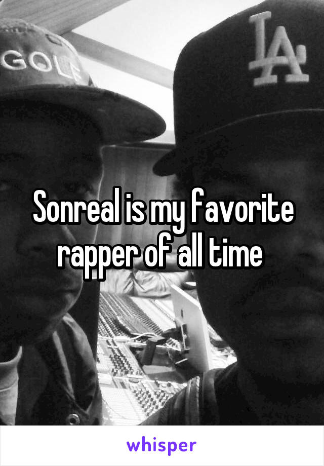 Sonreal is my favorite rapper of all time