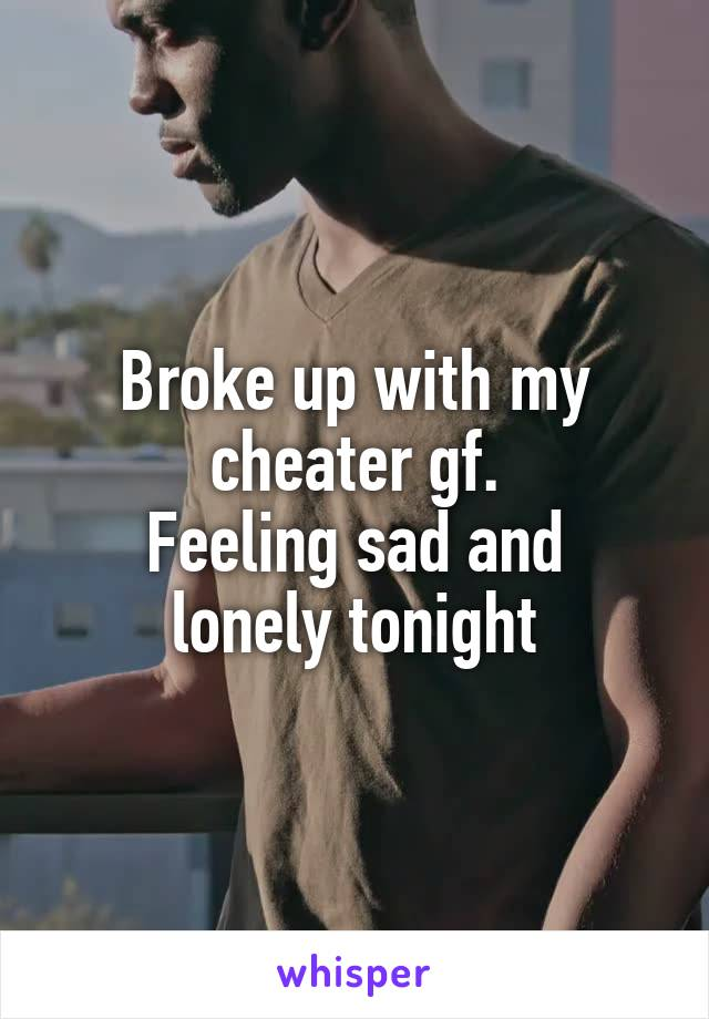 Broke up with my cheater gf. Feeling sad and lonely tonight