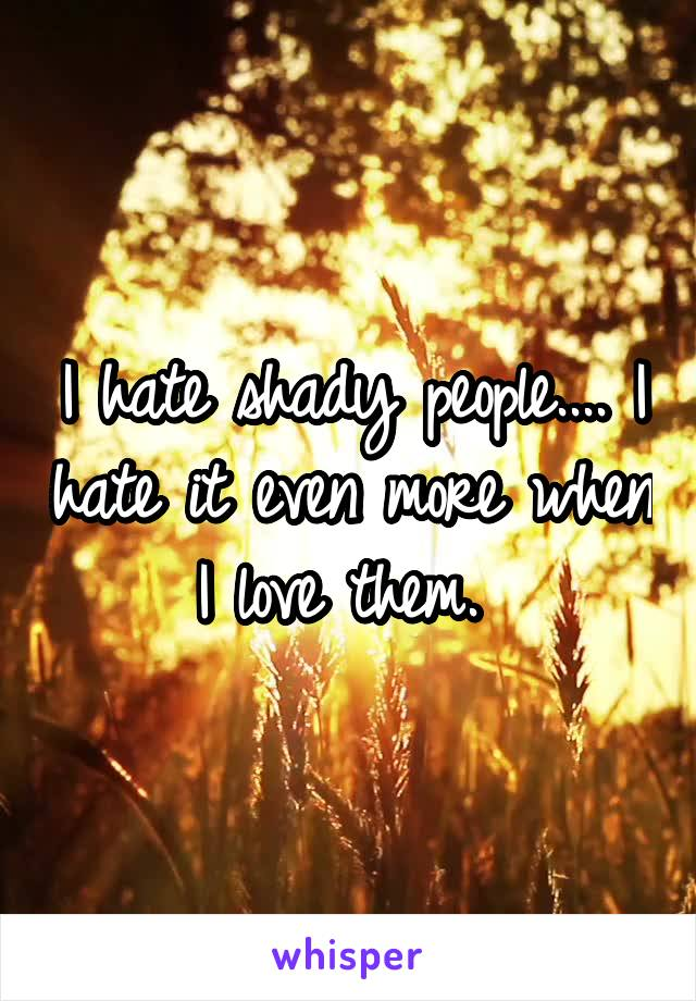 I hate shady people.... I hate it even more when I love them.