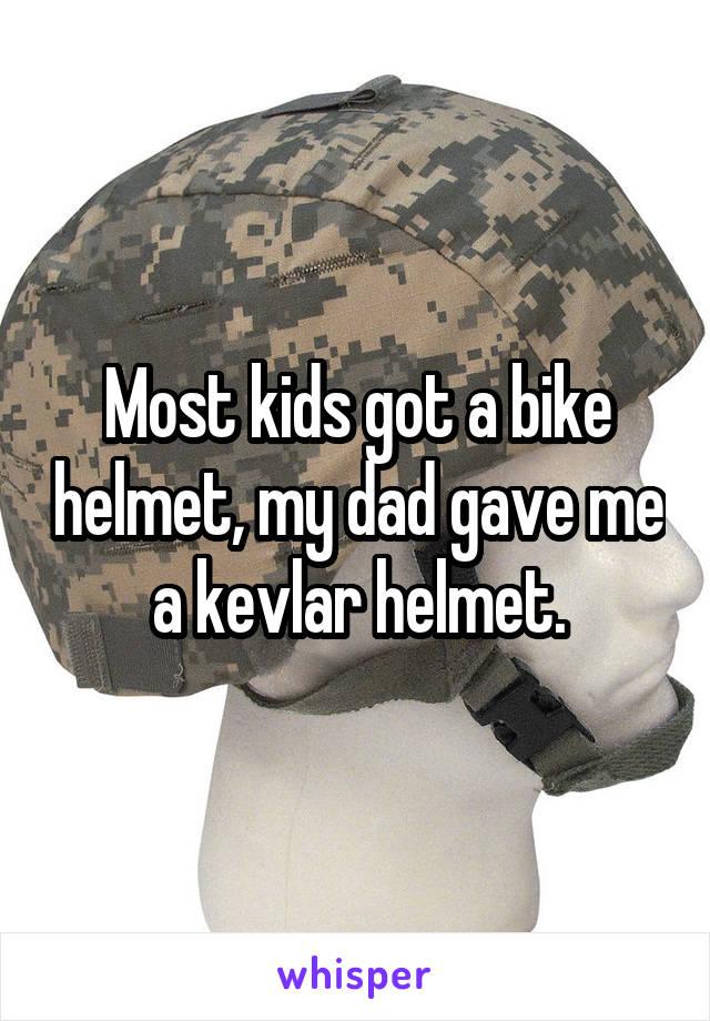 Most kids got a bike helmet, my dad gave me a kevlar helmet.