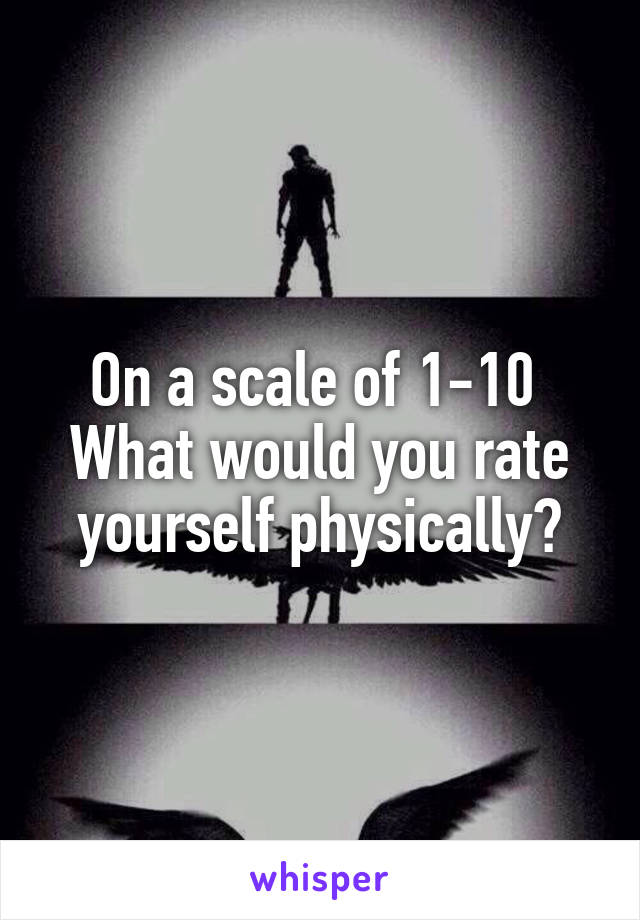 On a scale of 1-10  What would you rate yourself physically?