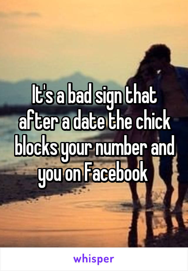 It's a bad sign that after a date the chick blocks your number and you on Facebook