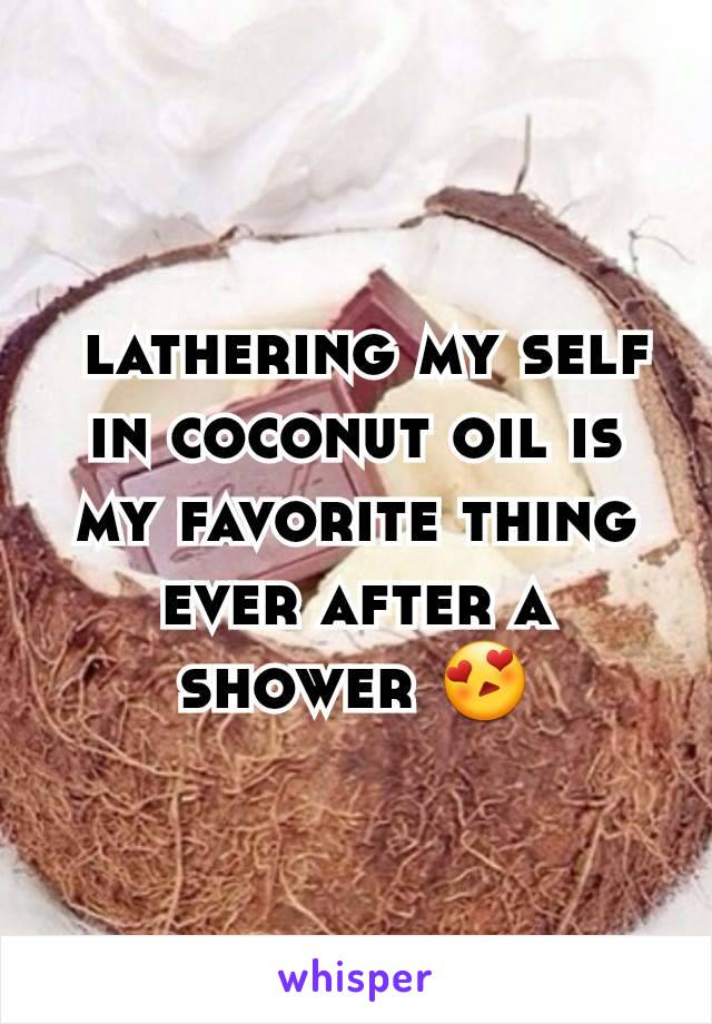 lathering my self in coconut oil is my favorite thing ever after a shower 😍
