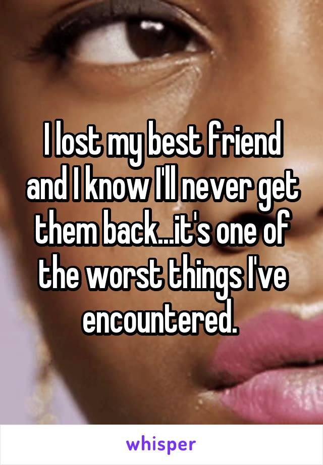 I lost my best friend and I know I'll never get them back...it's one of the worst things I've encountered.