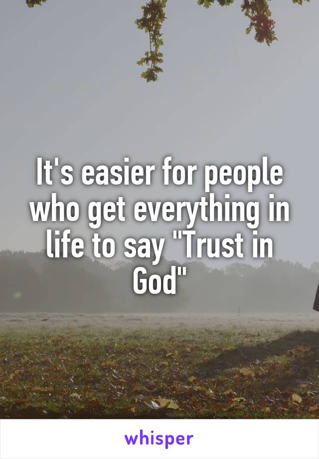 "It's easier for people who get everything in life to say ""Trust in God"""
