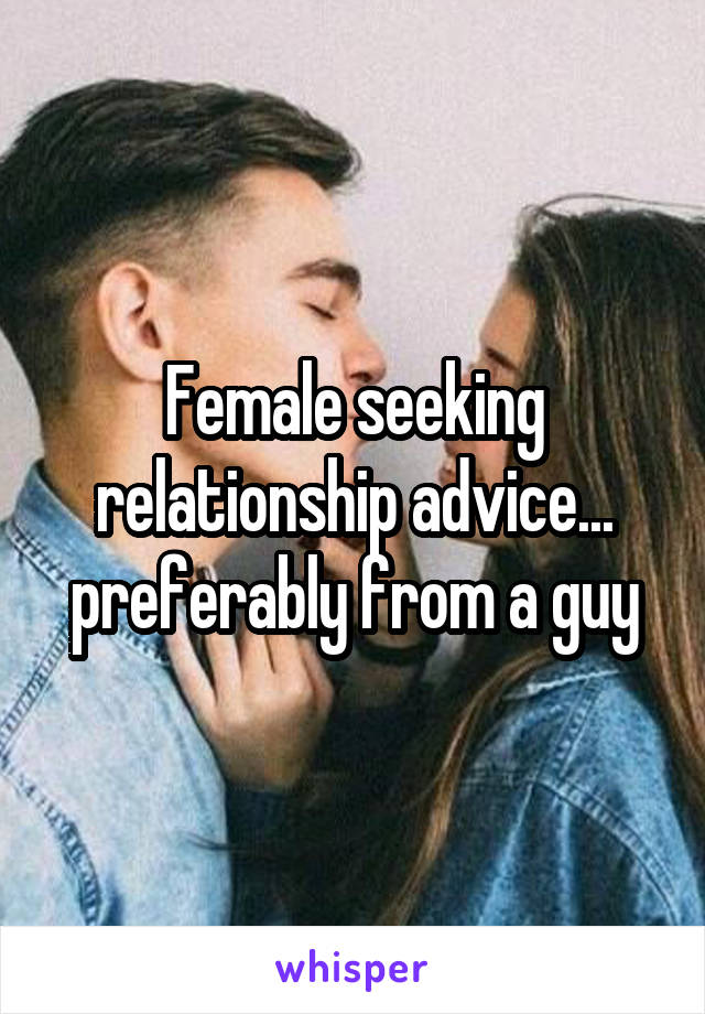 Female seeking relationship advice... preferably from a guy