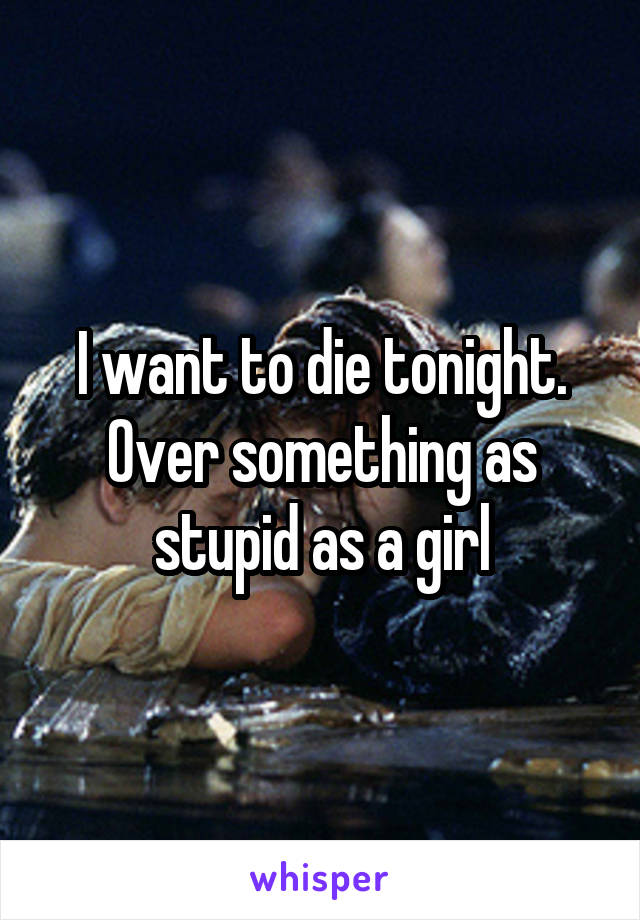 I want to die tonight. Over something as stupid as a girl