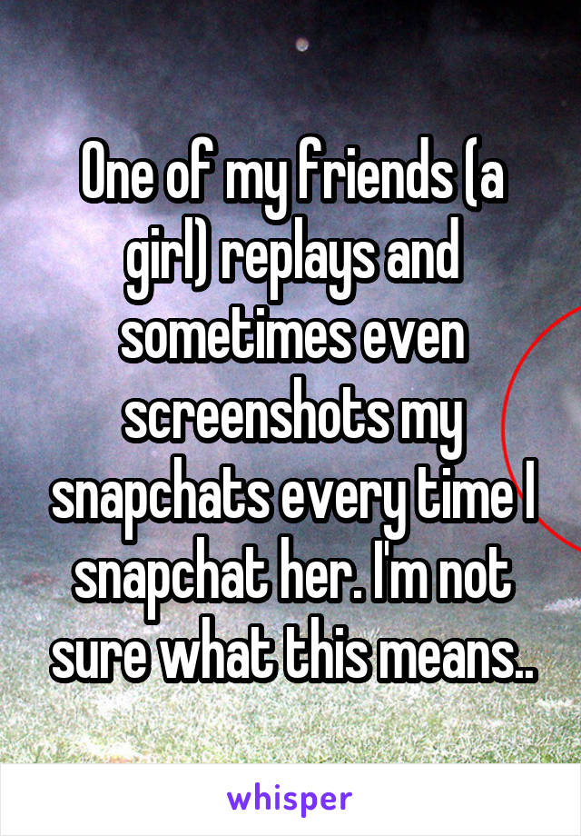 One of my friends (a girl) replays and sometimes even screenshots my snapchats every time I snapchat her. I'm not sure what this means..