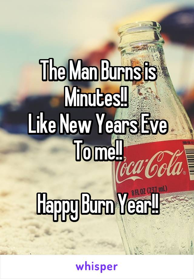 The Man Burns is Minutes!!  Like New Years Eve To me!!  Happy Burn Year!!