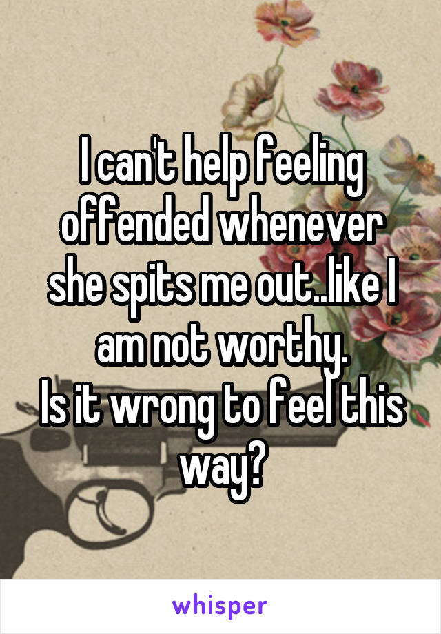 I can't help feeling offended whenever she spits me out..like I am not worthy. Is it wrong to feel this way?