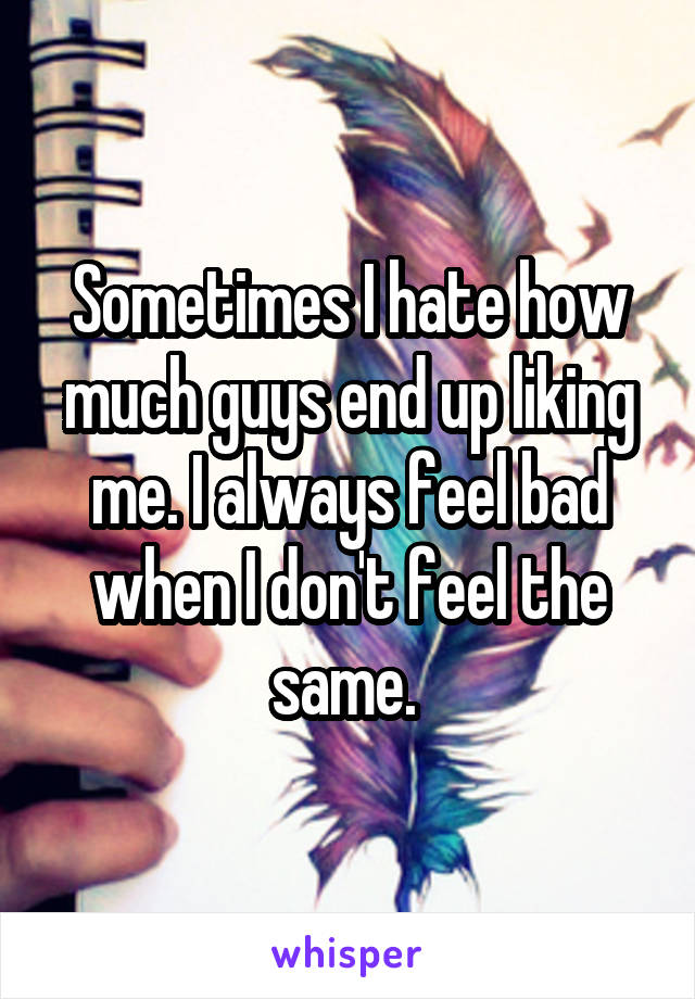 Sometimes I hate how much guys end up liking me. I always feel bad when I don't feel the same.