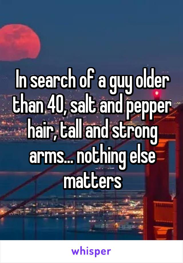 In search of a guy older than 40, salt and pepper hair, tall and strong arms... nothing else matters