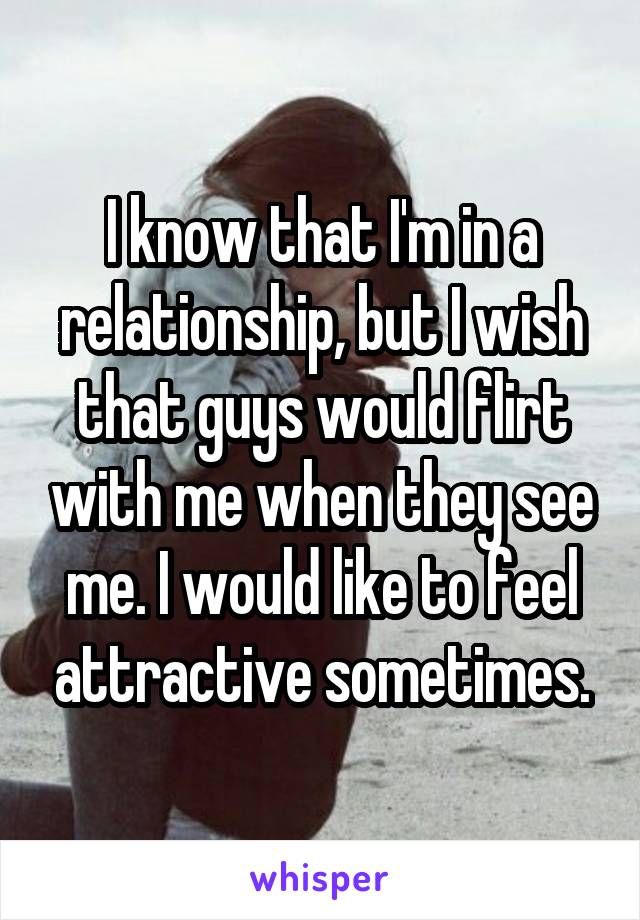 I know that I'm in a relationship, but I wish that guys would flirt with me when they see me. I would like to feel attractive sometimes.