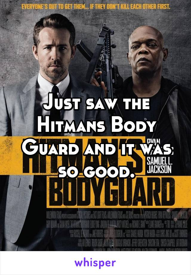 Just saw the Hitmans Body Guard and it was so good.