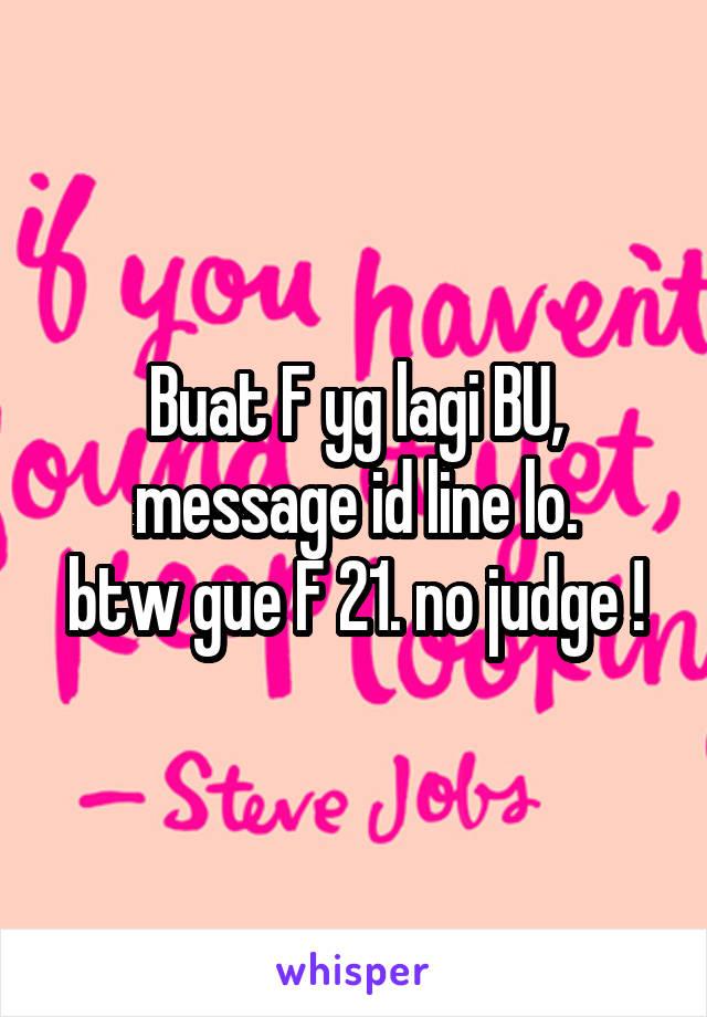 Buat F yg lagi BU, message id line lo. btw gue F 21. no judge !