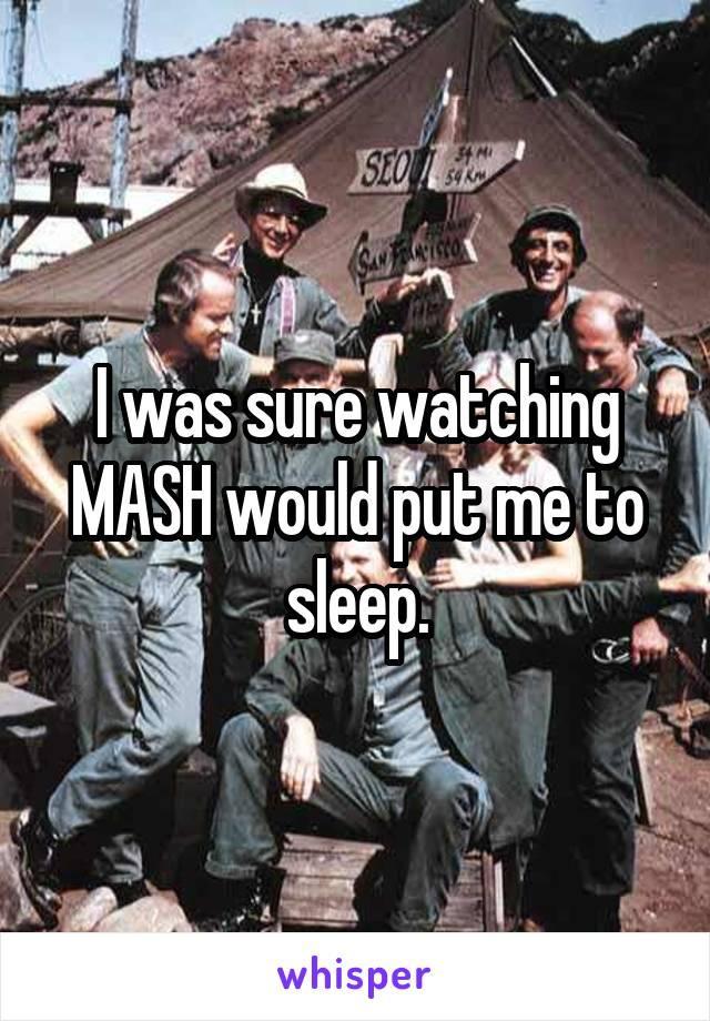 I was sure watching MASH would put me to sleep.