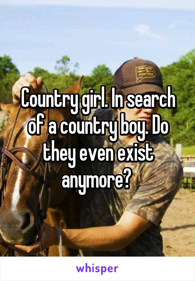 Country girl. In search of a country boy. Do they even exist anymore?