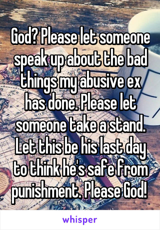 God? Please let someone speak up about the bad things my abusive ex has done. Please let someone take a stand. Let this be his last day to think he's safe from punishment. Please God!
