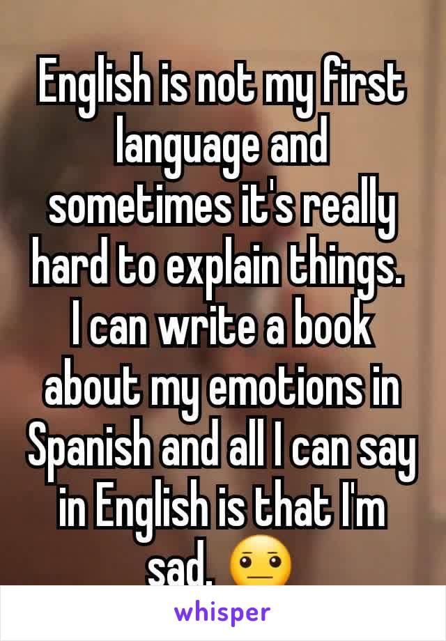 English is not my first language and sometimes it's really hard to explain things.  I can write a book about my emotions in Spanish and all I can say in English is that I'm sad. 😐
