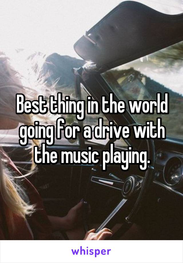Best thing in the world going for a drive with the music playing.