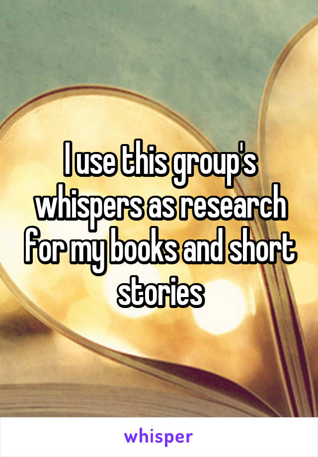 I use this group's whispers as research for my books and short stories