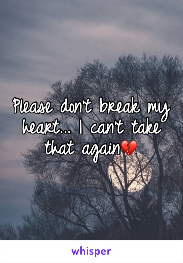 Please don't break my heart... I can't take that again💔