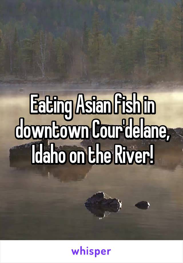 Eating Asian fish in downtown Cour'delane, Idaho on the River!