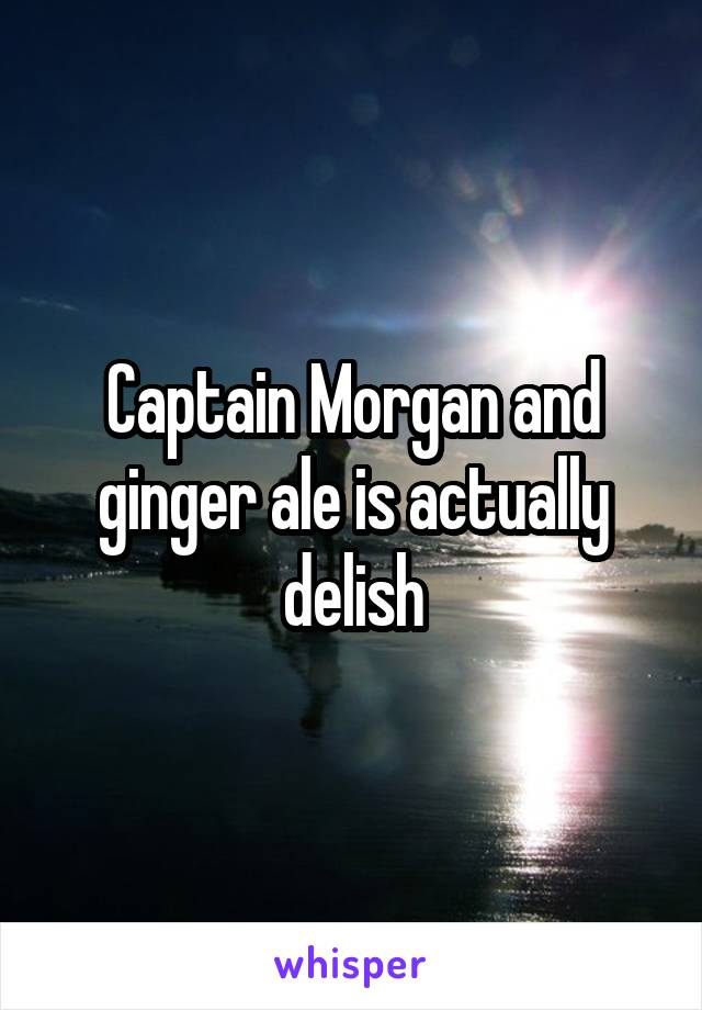 Captain Morgan and ginger ale is actually delish