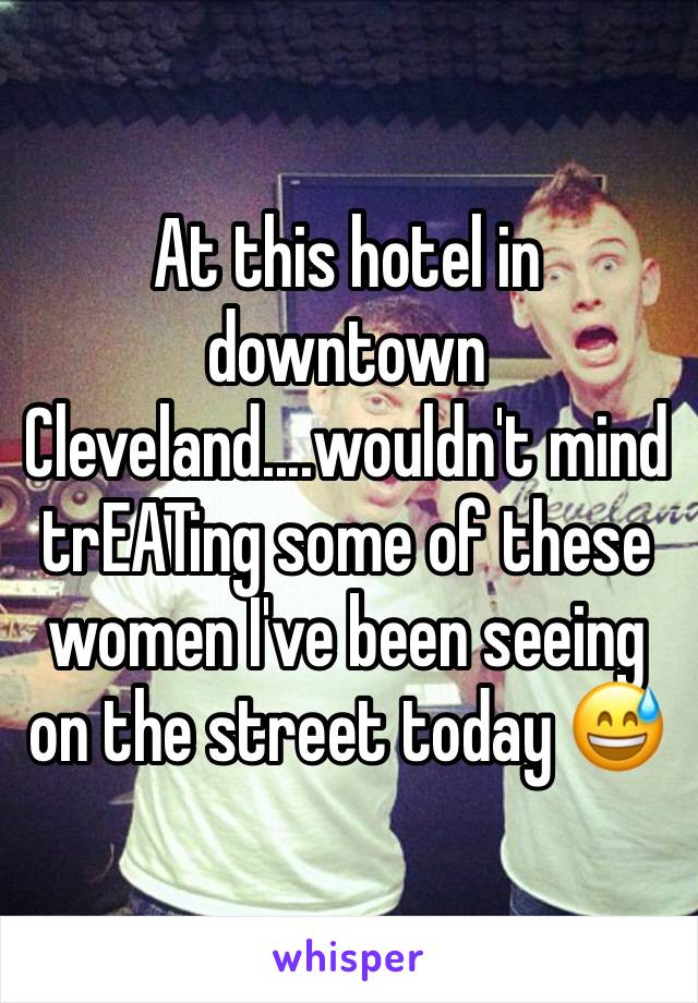 At this hotel in downtown Cleveland....wouldn't mind trEATing some of these women I've been seeing on the street today 😅