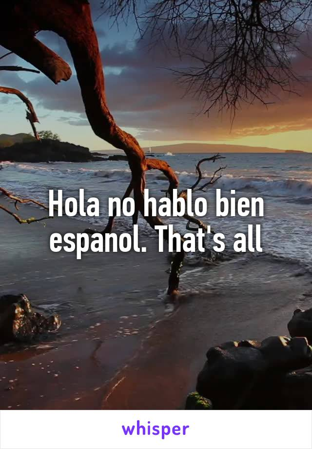 Hola no hablo bien espanol. That's all