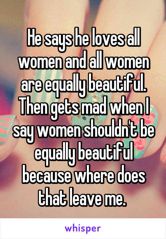 He says he loves all women and all women are equally beautiful. Then gets mad when I say women shouldn't be equally beautiful because where does that leave me.