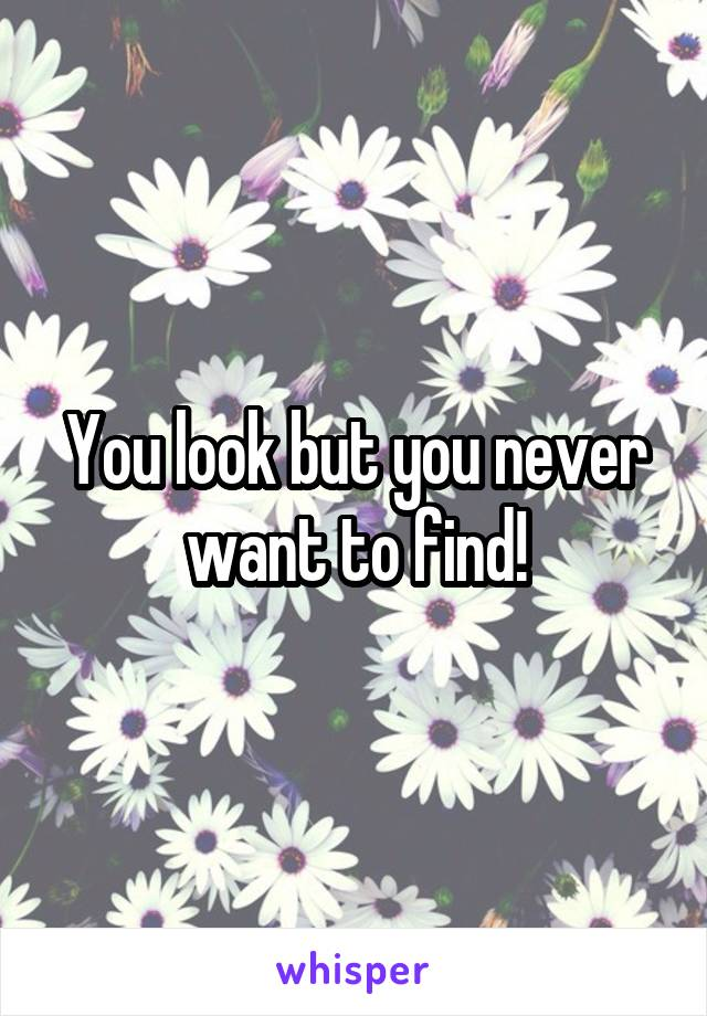 You look but you never want to find!