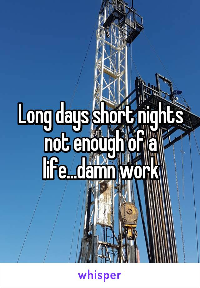 Long days short nights not enough of a life...damn work