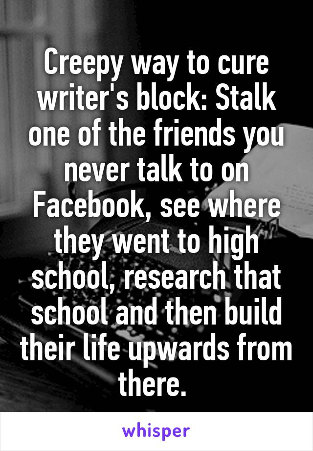 Creepy way to cure writer's block: Stalk one of the friends you never talk to on Facebook, see where they went to high school, research that school and then build their life upwards from there.
