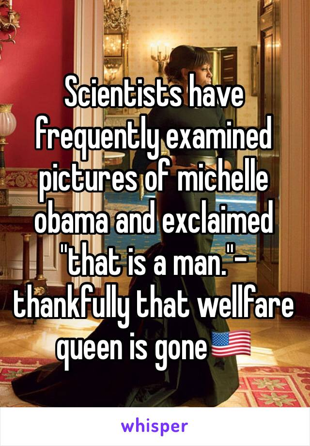 """Scientists have frequently examined pictures of michelle obama and exclaimed """"that is a man.""""- thankfully that wellfare queen is gone🇺🇸"""