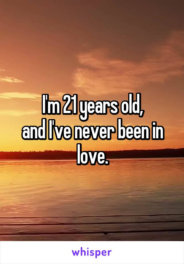 I'm 21 years old, and I've never been in love.