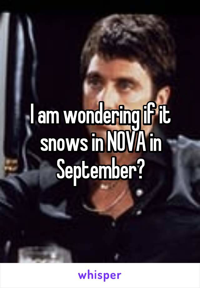 I am wondering if it snows in NOVA in September?