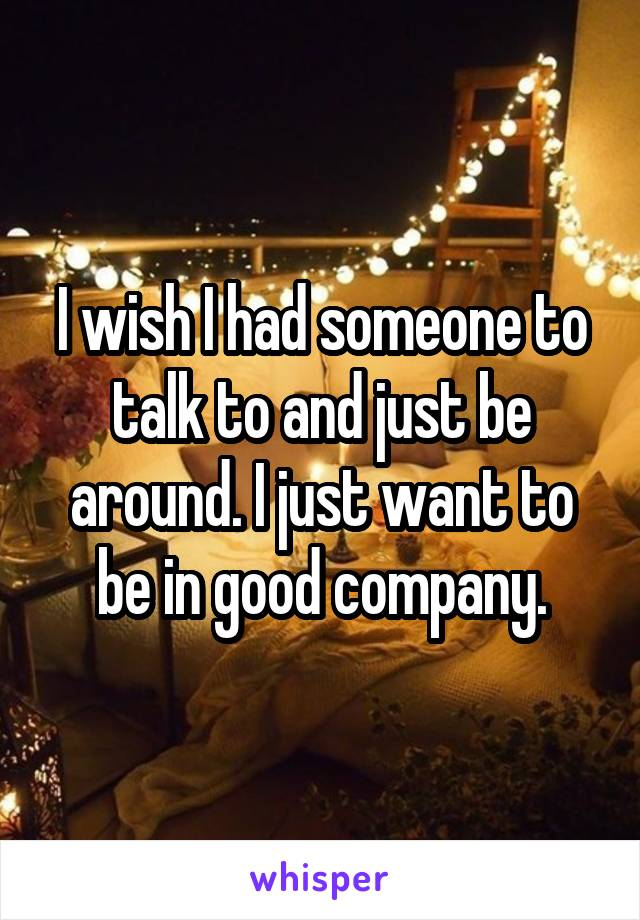 I wish I had someone to talk to and just be around. I just want to be in good company.