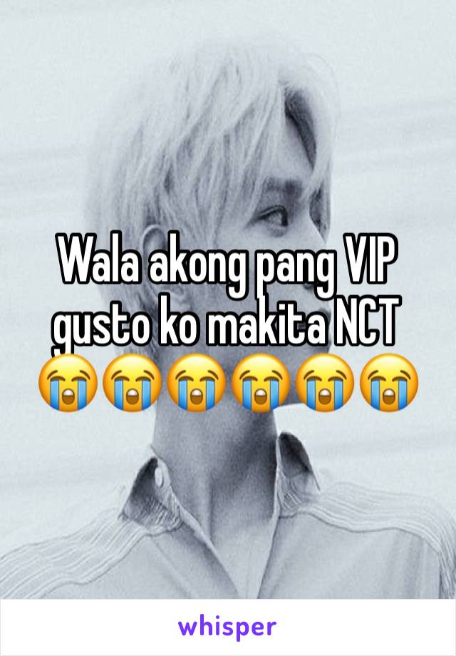 Wala akong pang VIP gusto ko makita NCT  😭😭😭😭😭😭