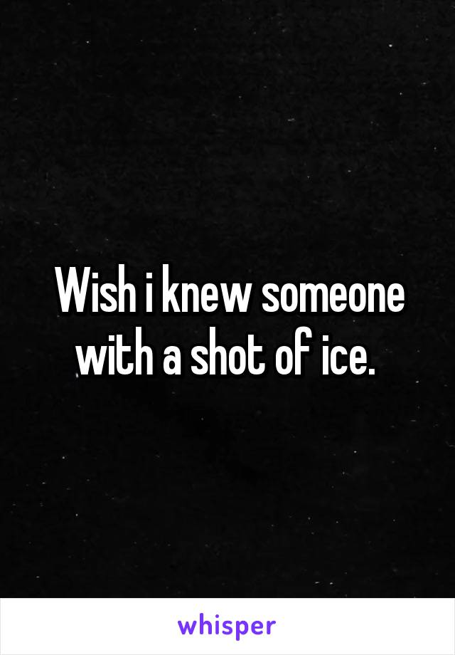 Wish i knew someone with a shot of ice.