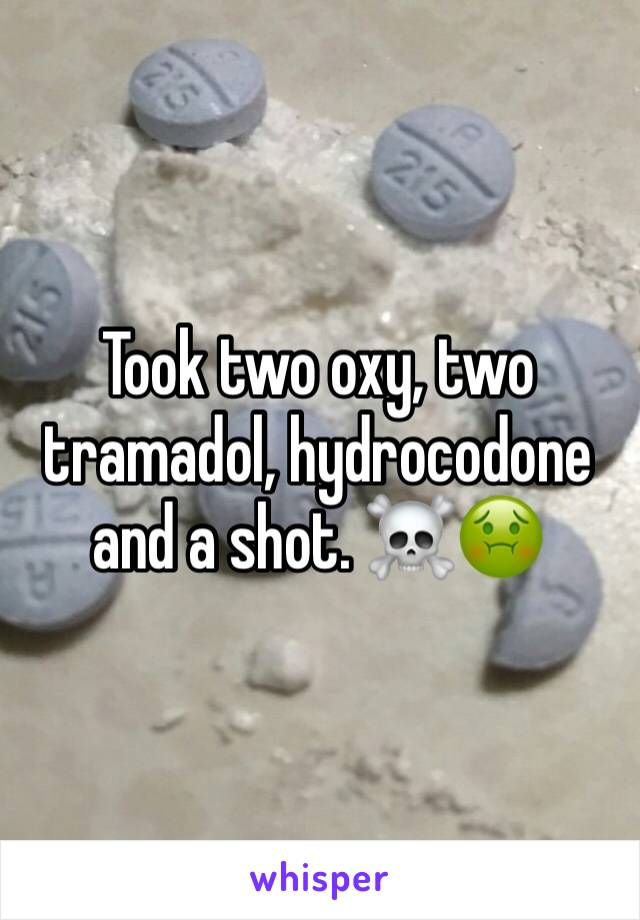 Took two oxy, two tramadol, hydrocodone and a shot. ☠️🤢