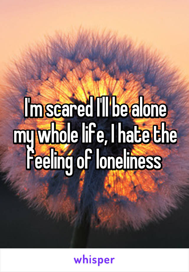 I'm scared I'll be alone my whole life, I hate the feeling of loneliness