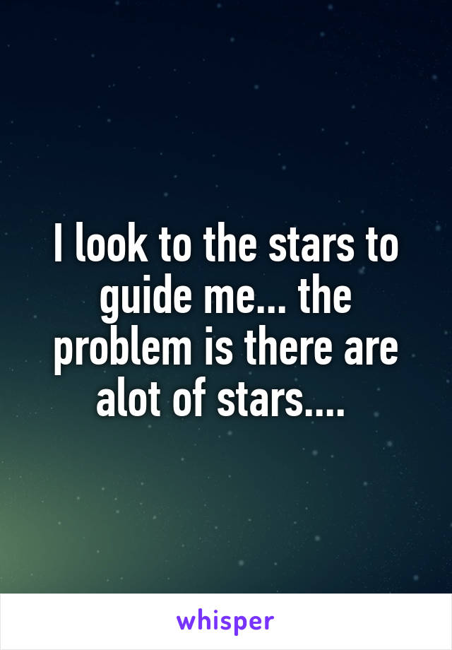 I look to the stars to guide me... the problem is there are alot of stars....